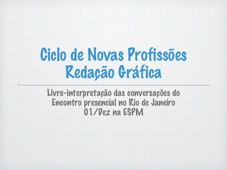 Ciclo de Novas Profissões Redação Gráfica <ul><li>Livre-interpretação das conversações do Encontro presencial no Rio de Ja...