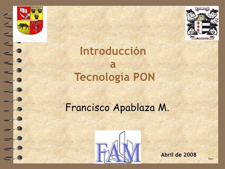 Introducción a  Tecnología PON Francisco Apablaza M. fam Abril de 2008