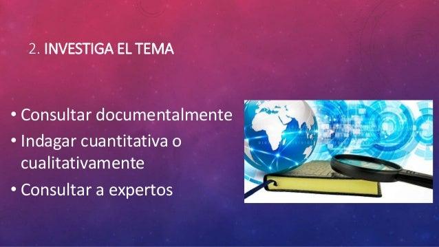 2. INVESTIGA EL TEMA • Consultar documentalmente • Indagar cuantitativa o cualitativamente • Consultar a expertos