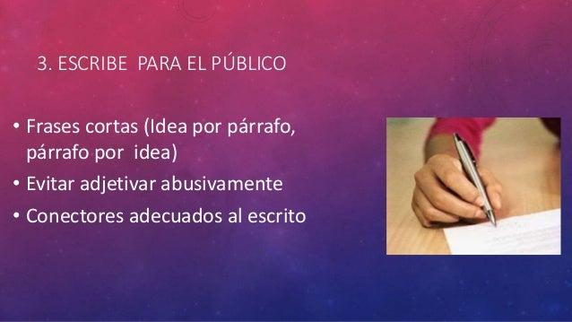 3. ESCRIBE PARA EL PÚBLICO • Frases cortas (Idea por párrafo, párrafo por idea) • Evitar adjetivar abusivamente • Conector...