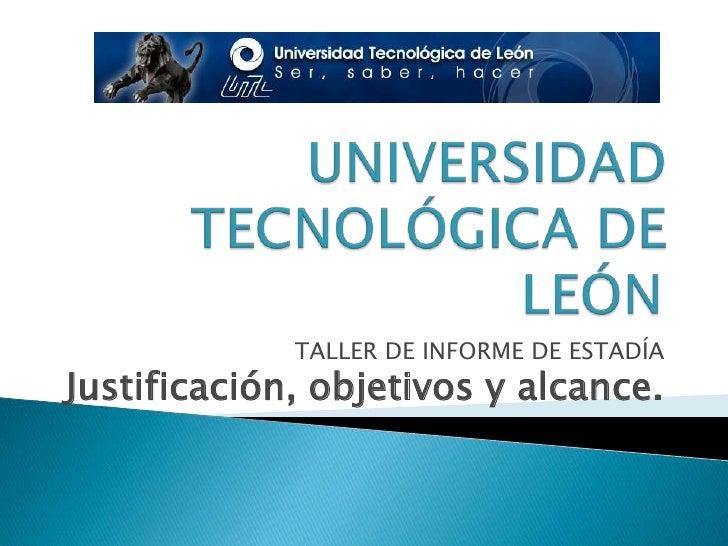 UNIVERSIDAD TECNOLÓGICA DE LEÓN<br />TALLER DE INFORME DE ESTADÍA<br />Justificación, objetivos y alcance.<br />