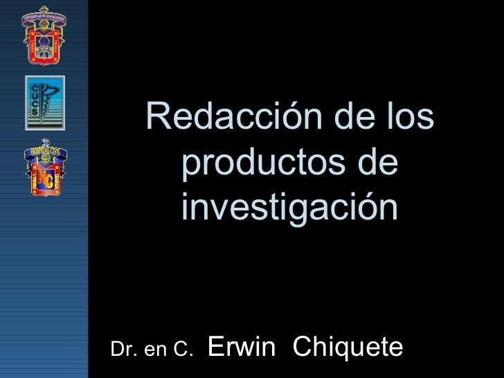 Redacción de los productos de investigación Dr. en C.  Erwin  Chiquete