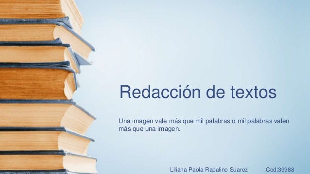 Redacción de textos Una imagen vale más que mil palabras o mil palabras valen más que una imagen. Liliana Paola Rapalino S...