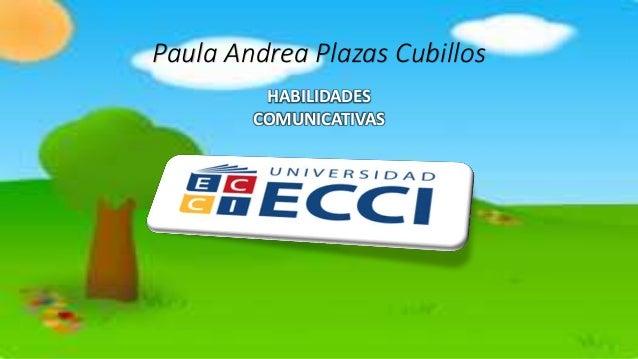 Paula Andrea Plazas Cubillos HABILIDADES COMUNICATIVAS