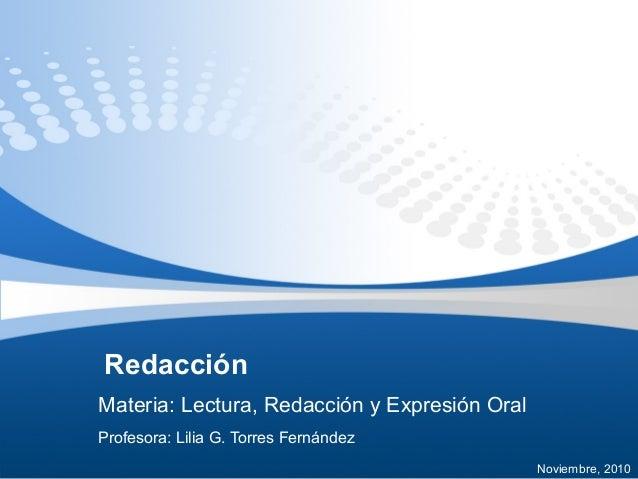 Redacción Materia: Lectura, Redacción y Expresión Oral Profesora: Lilia G. Torres Fernández Noviembre, 2010
