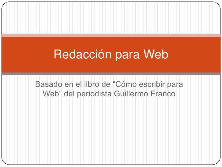 """Basado en el libro de """"Cómo escribir para Web"""" del periodista Guillermo Franco <br />Redacción para Web<br />"""