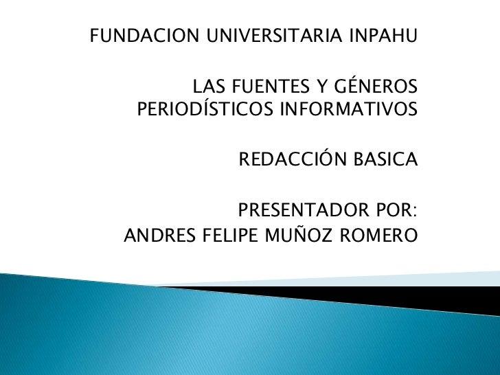 FUNDACION UNIVERSITARIA INPAHU         LAS FUENTES Y GÉNEROS    PERIODÍSTICOS INFORMATIVOS             REDACCIÓN BASICA   ...