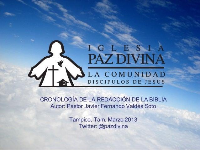 CRONOLOGÍA DE LA REDACCIÓN DE LA BIBLIA   Autor: Pastor Javier Fernando Valdés Soto          Tampico, Tam. Marzo 2013     ...