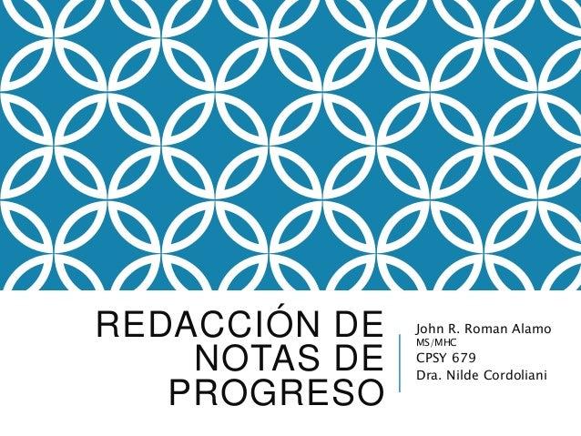 REDACCIÓN DE NOTAS DE PROGRESO John R. Roman Alamo MS/MHC CPSY 679 Dra. Nilde Cordoliani