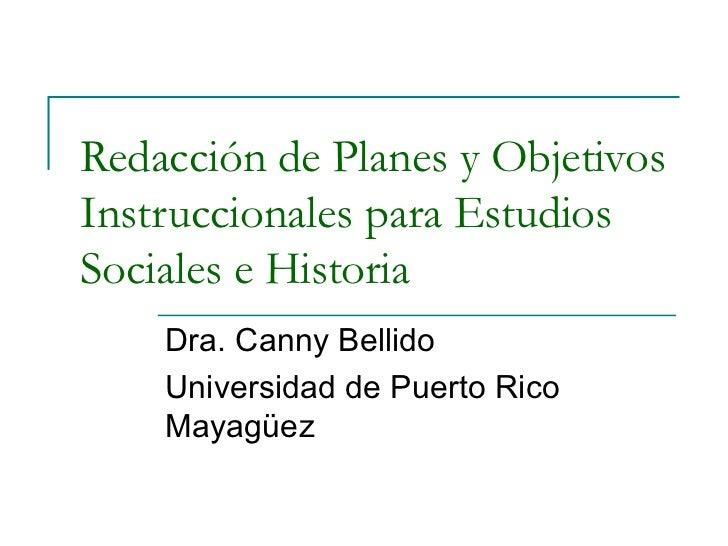 Redacción de Planes y Objetivos Instruccionales para Estudios Sociales e Historia Dra. Canny Bellido Universidad de Puerto...