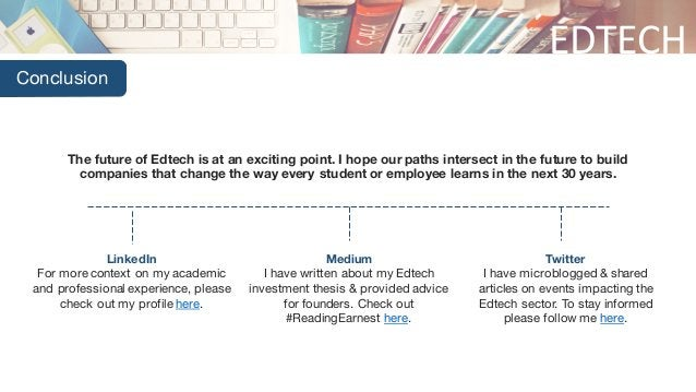 EDTECH Conclusion The future of Edtech is at an exciting point. I hope our paths intersect in the future to build companie...