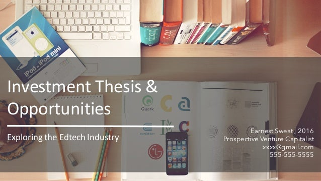 Earnest Sweat | 2016 Prospective Venture Capitalist xxxx@gmail.com 555-555-5555 ExploringtheEdtech Industry InvestmentT...