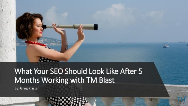 By: Greg Kristan What Your SEO Should Look Like After 5 Months Working with TM Blast