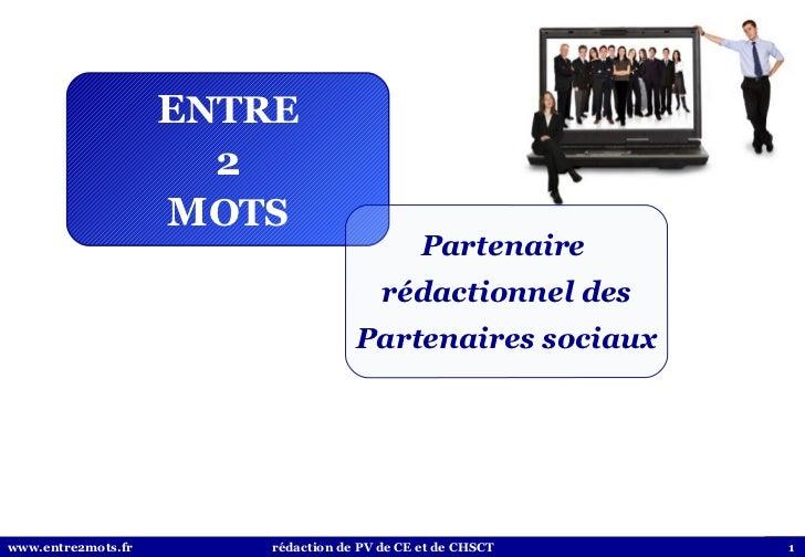 E NTRE 2 M OTS Partenaire  rédactionnel des Partenaires sociaux www.entre2mots.fr  rédaction de PV de CE et de CHSCT
