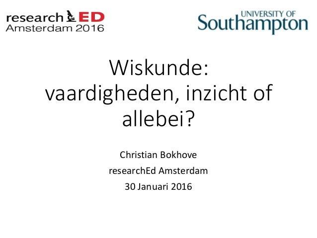 Wiskunde: vaardigheden, inzicht of allebei? Christian Bokhove researchEd Amsterdam 30 Januari 2016