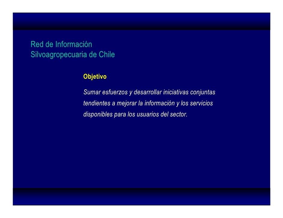 Red de Información Silvoagropecuaria de Chile                  Objetivo                  Sumar esfuerzos y desarrollar ini...