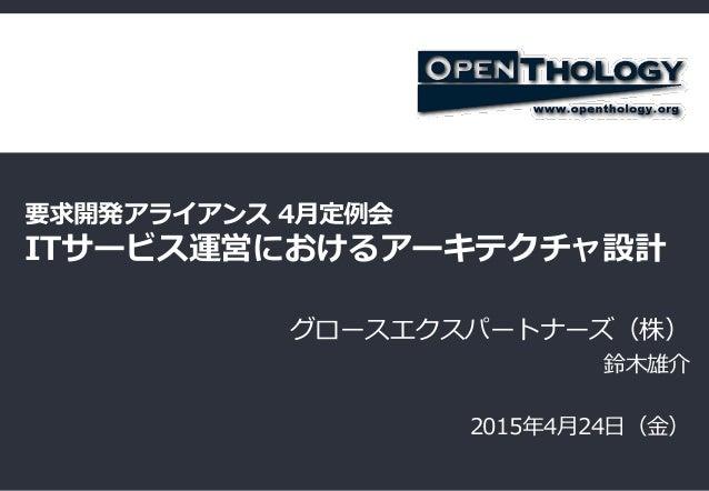 要求開発アライアンス 4月定例会 ITサービス運営におけるアーキテクチャ設計 グロースエクスパートナーズ(株) 鈴木雄介 2015年4月24日(金)