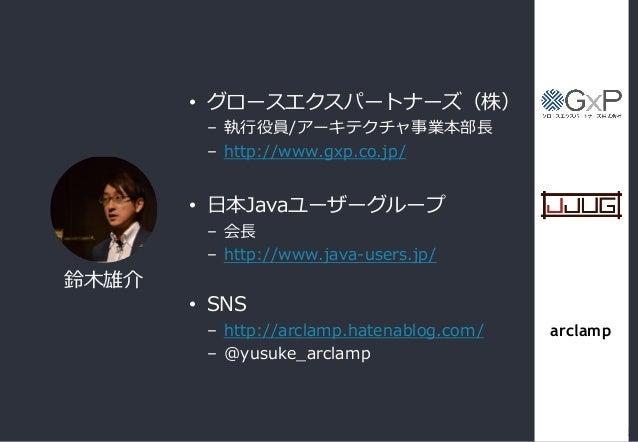 • グロースエクスパートナーズ(株) – 執行役員/アーキテクチャ事業本部長 – http://www.gxp.co.jp/ • 日本Javaユーザーグループ – 会長 – http://www.java-users.jp/ • SNS – h...