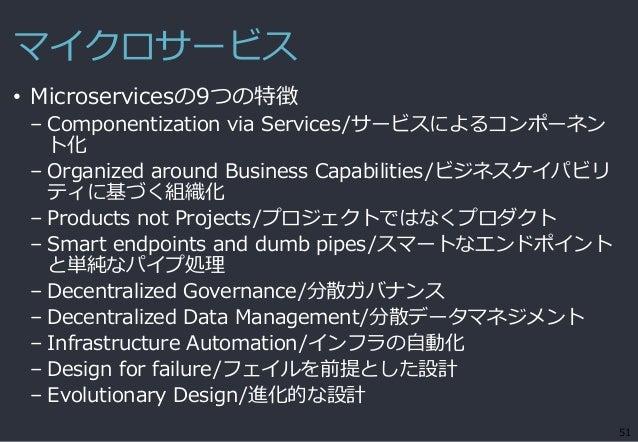 マイクロサービス • Microservicesの9つの特徴 – Componentization via Services/サービスによるコンポーネン ト化 – Organized around Business Capabilities/ビ...