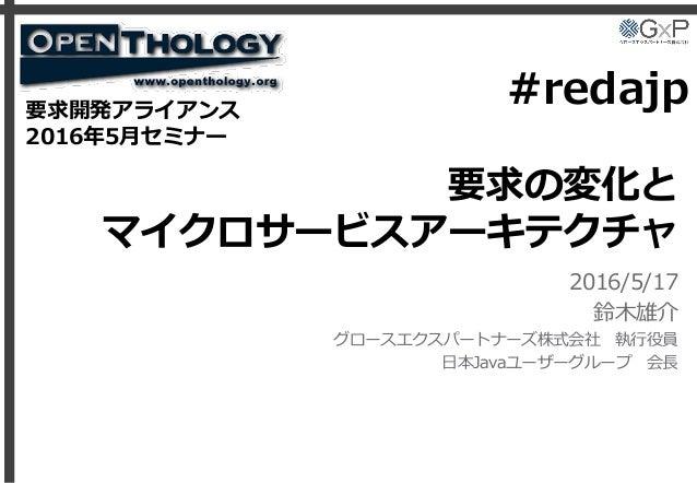 要求の変化と マイクロサービスアーキテクチャ 2016/5/17 鈴木雄介 グロースエクスパートナーズ株式会社 執行役員 日本Javaユーザーグループ 会長 要求開発アライアンス 2016年5月セミナー #redajp