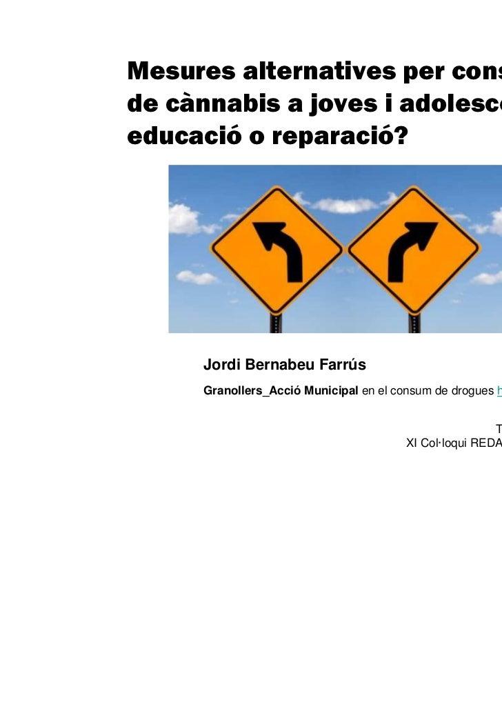 Mesures alternatives per consumde cànnabis a joves i adolescents:educació o reparació?     Jordi Bernabeu Farrús     Grano...