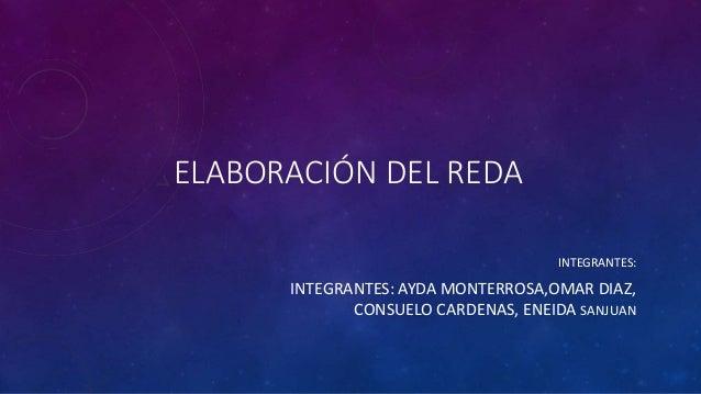 ELABORACIÓN DEL REDA INTEGRANTES: INTEGRANTES: AYDA MONTERROSA,OMAR DIAZ, CONSUELO CARDENAS, ENEIDA SANJUAN