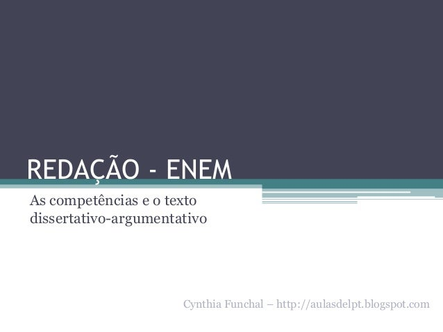 REDAÇÃO - ENEM As competências e o texto dissertativo-argumentativo  Cynthia Funchal – http://aulasdelpt.blogspot.com