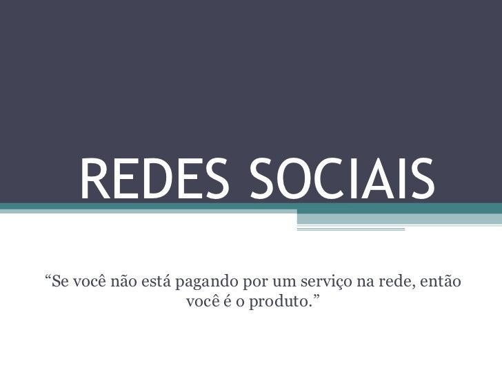 """REDES SOCIAIS """" Se você não está pagando por um serviço na rede, então você é o produto."""""""
