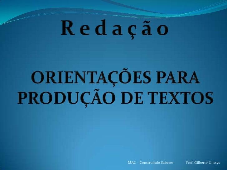 R e d a ç ã o<br />ORIENTAÇÕES PARA PRODUÇÃO DE TEXTOS<br />MAC - Construindo Saberes             Prof. Gilberto Ulissys  ...