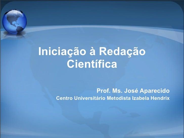 Iniciação à Redação Científica Prof. Ms. José Aparecido Centro Universitário Metodista Izabela Hendrix