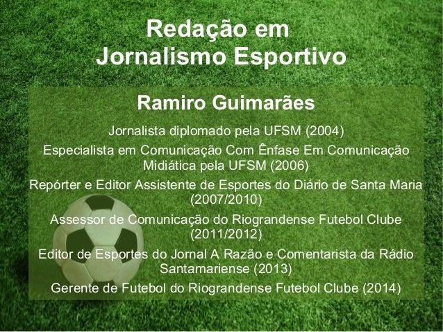 Redação em Jornalismo Esportivo Ramiro Guimarães Jornalista diplomado pela UFSM (2004) Especialista em Comunicação Com Ênf...