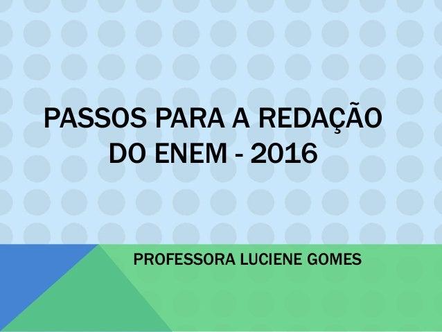 PASSOS PARA A REDAÇÃO DO ENEM - 2016 PROFESSORA LUCIENE GOMES