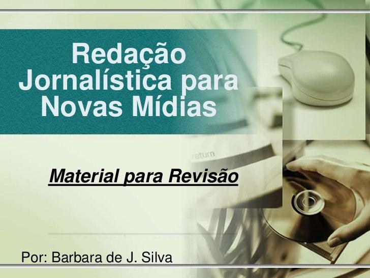 RedaçãoJornalística para Novas Mídias    Material para RevisãoPor: Barbara de J. Silva