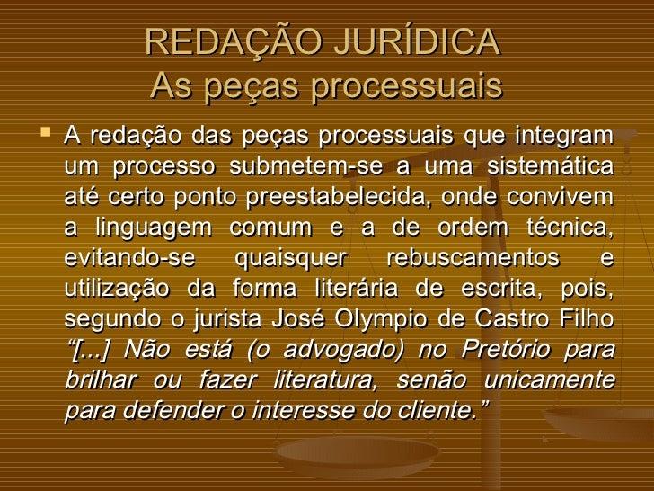 REDAÇÃO JURÍDICA          As peças processuais   A redação das peças processuais que integram    um processo submetem-se ...
