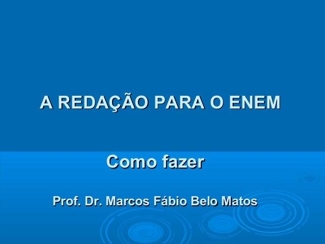 A REDAÇÃO PARA O ENEMA REDAÇÃO PARA O ENEMComo fazerComo fazerProf. Dr. Marcos Fábio Belo MatosProf. Dr. Marcos Fábio Belo...