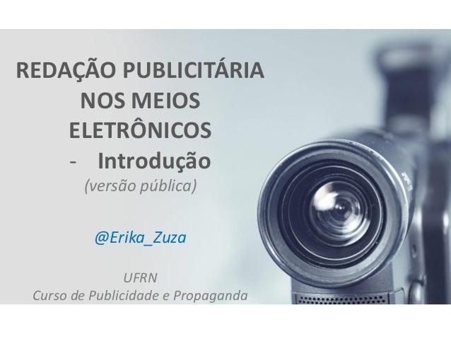 REDAÇÃO PUBLICITÁRIA NOS MEIOS ELETRÔNICOS  -Introdução (versão pública) @Erika_Zuza UFRN Curso de Publicidade e Propaganda
