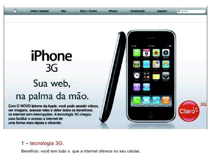 1 –  tecnologia 3G. Benefício: você tem tudo o  que a internet oferece no seu celular .