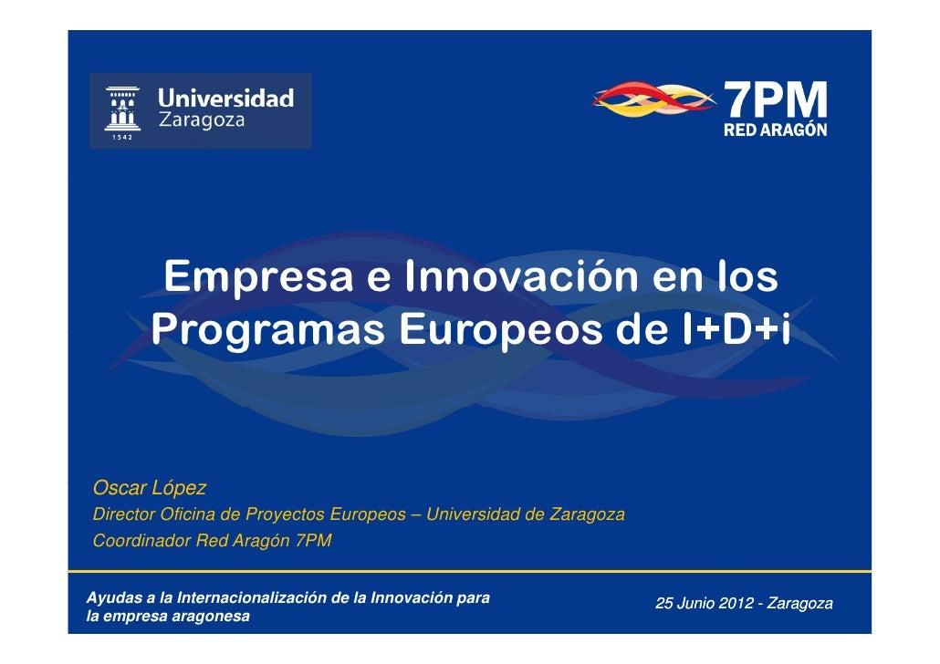 Empresa e Innovación en los        Programas Europeos de I+D+iOscar LópezO     LóDirector Oficina de Proyectos Europeos – ...