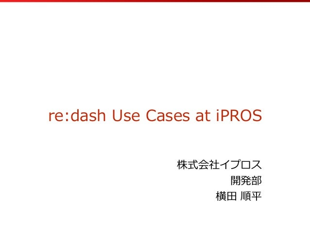 re:dash  Use  Cases  at  iPROS 株式会社イプロス   開発部   横⽥田  順平