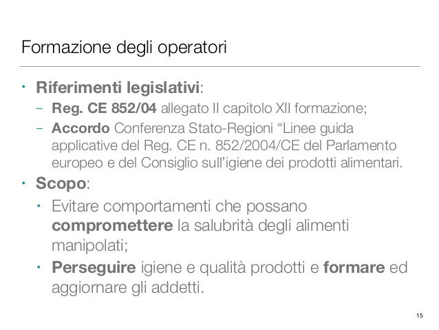 Formazione degli operatori • Riferimenti legislativi: – Reg. CE 852/04 allegato II capitolo XII formazione; – Accordo Conf...
