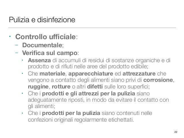 Pulizia e disinfezione • Controllo ufficiale: – Documentale; – Verifica sul campo: • Assenza di accumuli di residui di sostan...