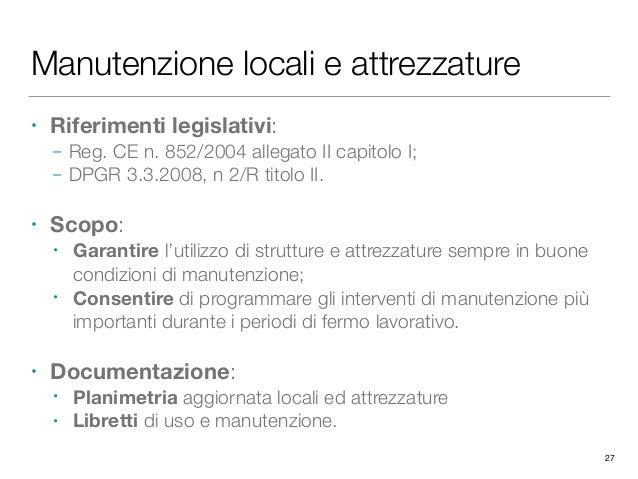 Manutenzione locali e attrezzature • Riferimenti legislativi: – Reg. CE n. 852/2004 allegato II capitolo I; – DPGR 3.3.200...