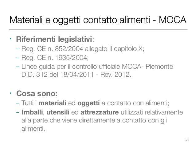 Materiali e oggetti contatto alimenti - MOCA • Riferimenti legislativi: – Reg. CE n. 852/2004 allegato II capitolo X; – Re...