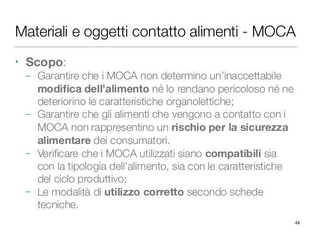 Materiali e oggetti contatto alimenti - MOCA • Scopo: – Garantire che i MOCA non determino un'inaccettabile modifica dell'a...