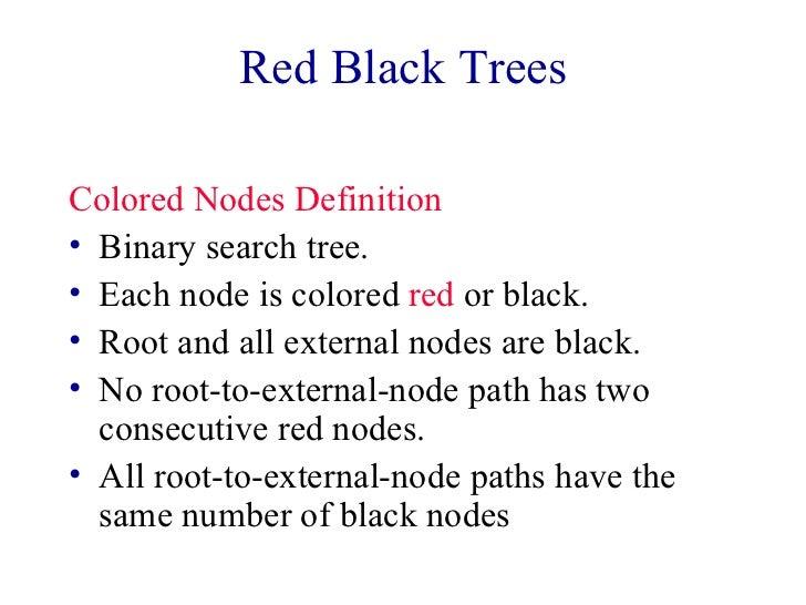 Red Black Trees <ul><li>Colored Nodes Definition </li></ul><ul><li>Binary search tree. </li></ul><ul><li>Each node is colo...