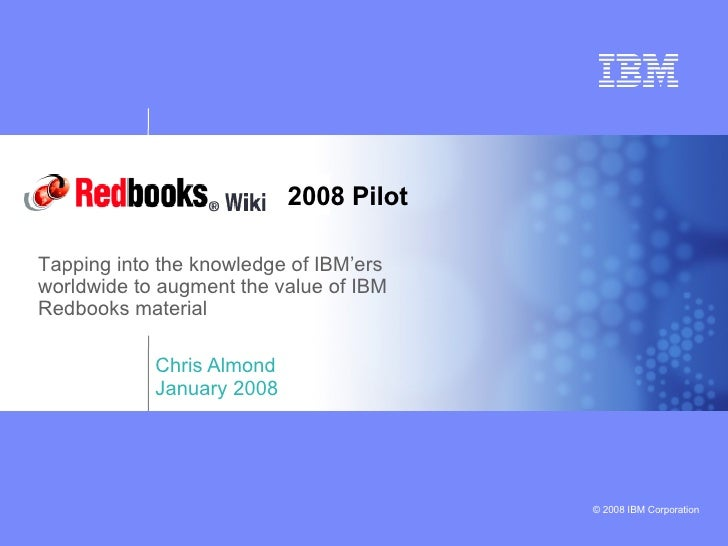 Chris Almond January 2008 Tapping into the knowledge of IBM'ers worldwide to augment the value of IBM Redbooks material 20...