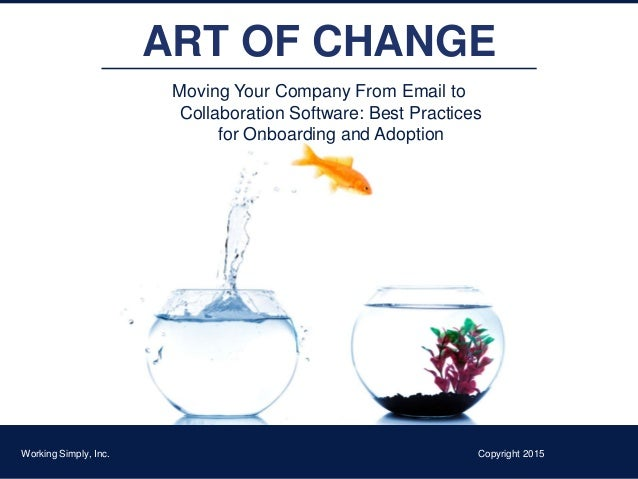 ART OF CHANGE Moving Your Company From Email to Collaboration Software: Best Practices for Onboarding and Adoption Working...