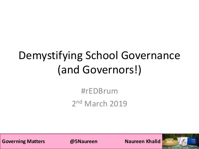 Governing Matters @5Naureen Naureen Khalid Demystifying School Governance (and Governors!) #rEDBrum 2nd March 2019