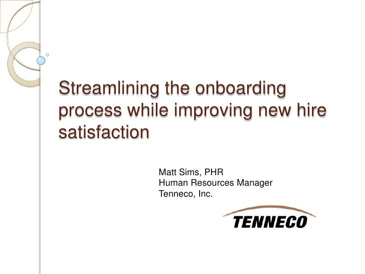 Streamlining the onboarding process while improving new hire satisfaction<br />Matt Sims, PHR<br />Human Resources Manager...