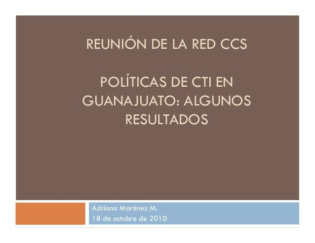 REUNIÓN DE LA RED CCS POLÍTICAS DE CTI EN GUANAJUATO: ALGUNOS RESULTADOS Adriana Martínez M. 18 de octubre de 2010